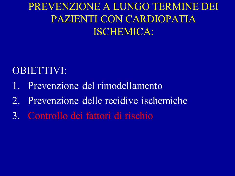PREVENZIONE A LUNGO TERMINE DEI PAZIENTI CON CARDIOPATIA ISCHEMICA: OBIETTIVI: 1.Prevenzione del rimodellamento 2.Prevenzione delle recidive ischemich