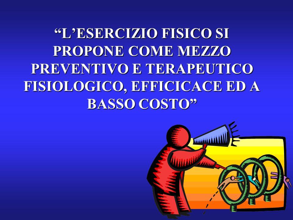 LESERCIZIO FISICO SI PROPONE COME MEZZO PREVENTIVO E TERAPEUTICO FISIOLOGICO, EFFICICACE ED A BASSO COSTO