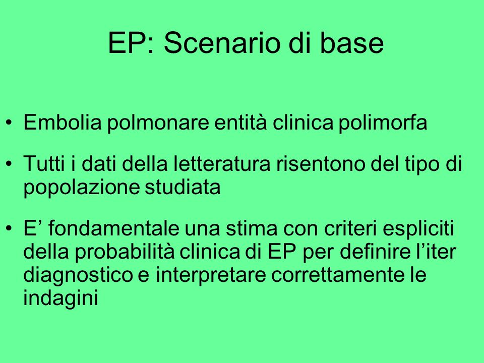 EP: Scenario di base Embolia polmonare entità clinica polimorfa Tutti i dati della letteratura risentono del tipo di popolazione studiata E fondamenta