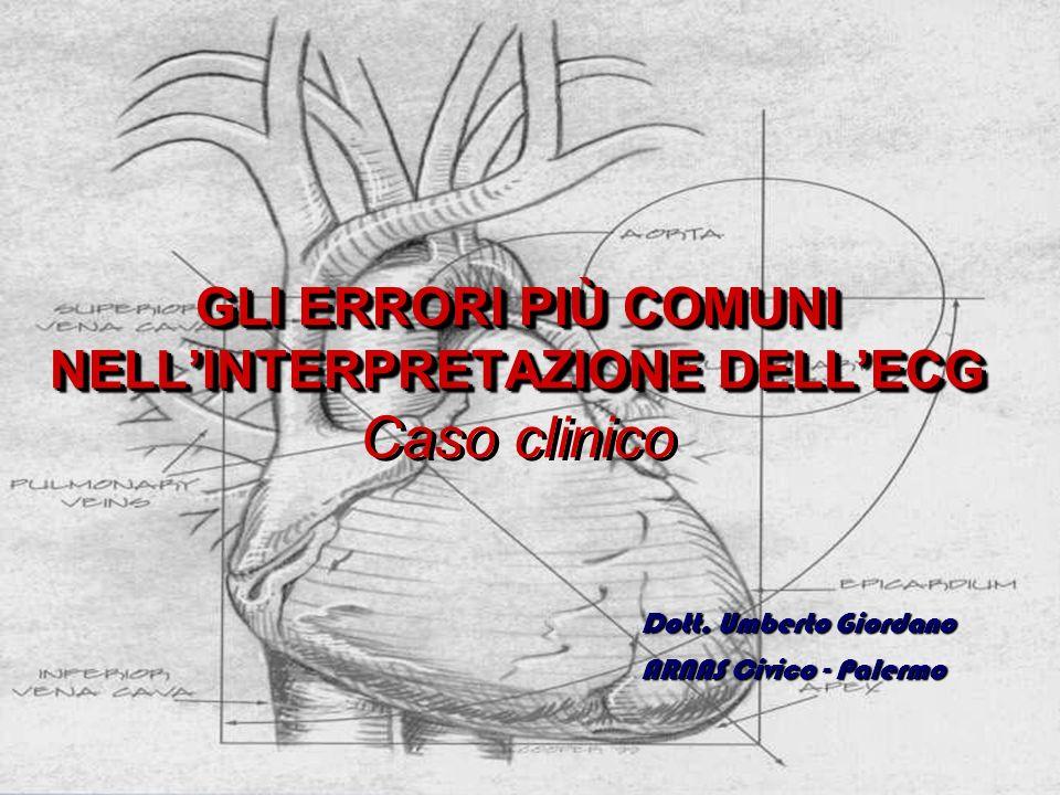 GLI ERRORI PIÙ COMUNI NELLINTERPRETAZIONE DELLECG GLI ERRORI PIÙ COMUNI NELLINTERPRETAZIONE DELLECG Caso clinico Dott. Umberto Giordano ARNAS Civico -