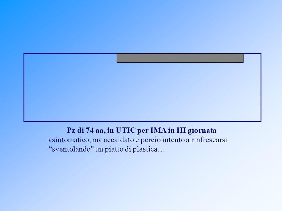 Pz di 74 aa, in UTIC per IMA in III giornata asintomatico, ma accaldato e perciò intento a rinfrescarsi sventolando un piatto di plastica…