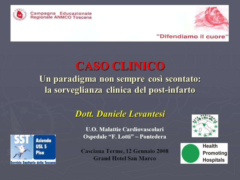 CASO CLINICO Un paradigma non sempre così scontato: la sorveglianza clinica del post-infarto Dott. Daniele Levantesi U.O. Malattie Cardiovascolari Osp