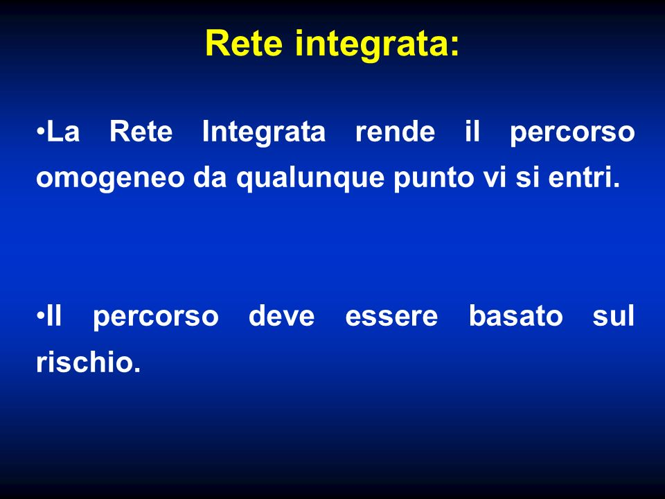 Rete integrata: La Rete Integrata rende il percorso omogeneo da qualunque punto vi si entri. Il percorso deve essere basato sul rischio.