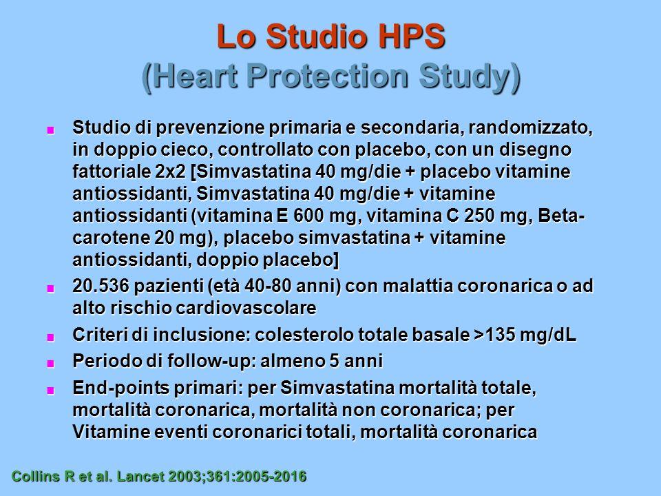 Lo Studio HPS (Heart Protection Study) Studio di prevenzione primaria e secondaria, randomizzato, in doppio cieco, controllato con placebo, con un disegno fattoriale 2x2 [Simvastatina 40 mg/die + placebo vitamine antiossidanti, Simvastatina 40 mg/die + vitamine antiossidanti (vitamina E 600 mg, vitamina C 250 mg, Beta- carotene 20 mg), placebo simvastatina + vitamine antiossidanti, doppio placebo] Studio di prevenzione primaria e secondaria, randomizzato, in doppio cieco, controllato con placebo, con un disegno fattoriale 2x2 [Simvastatina 40 mg/die + placebo vitamine antiossidanti, Simvastatina 40 mg/die + vitamine antiossidanti (vitamina E 600 mg, vitamina C 250 mg, Beta- carotene 20 mg), placebo simvastatina + vitamine antiossidanti, doppio placebo] 20.536 pazienti (età 40-80 anni) con malattia coronarica o ad alto rischio cardiovascolare 20.536 pazienti (età 40-80 anni) con malattia coronarica o ad alto rischio cardiovascolare Criteri di inclusione: colesterolo totale basale >135 mg/dL Criteri di inclusione: colesterolo totale basale >135 mg/dL Periodo di follow-up: almeno 5 anni Periodo di follow-up: almeno 5 anni End-points primari: per Simvastatina mortalità totale, mortalità coronarica, mortalità non coronarica; per Vitamine eventi coronarici totali, mortalità coronarica End-points primari: per Simvastatina mortalità totale, mortalità coronarica, mortalità non coronarica; per Vitamine eventi coronarici totali, mortalità coronarica Collins R et al.