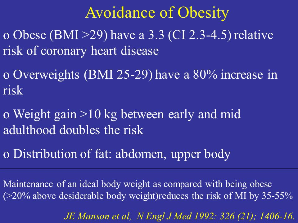 Avoidance of Obesity JE Manson et al, N Engl J Med 1992: 326 (21); 1406-16. o Obese (BMI >29) have a 3.3 (CI 2.3-4.5) relative risk of coronary heart