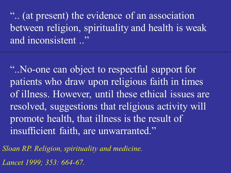 Sloan RP. Religion, spirituality and medicine. Lancet 1999; 353: 664-67...No-one can object to respectful support for patients who draw upon religious