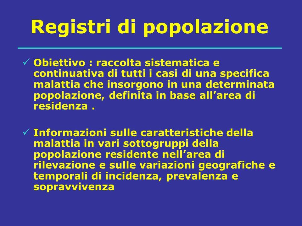 Registri di popolazione Obiettivo : raccolta sistematica e continuativa di tutti i casi di una specifica malattia che insorgono in una determinata popolazione, definita in base allarea di residenza.