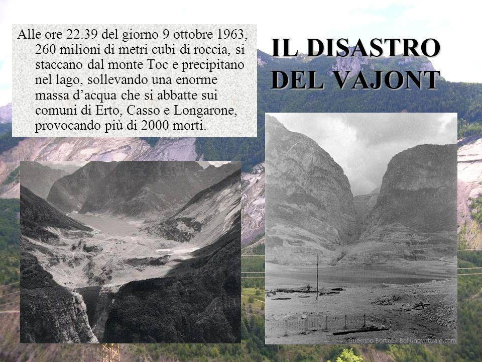 IL DISASTRO DEL VAJONT Alle ore 22.39 del giorno 9 ottobre 1963, 260 milioni di metri cubi di roccia, si staccano dal monte Toc e precipitano nel lago, sollevando una enorme massa dacqua che si abbatte sui comuni di Erto, Casso e Longarone, provocando più di 2000 morti.