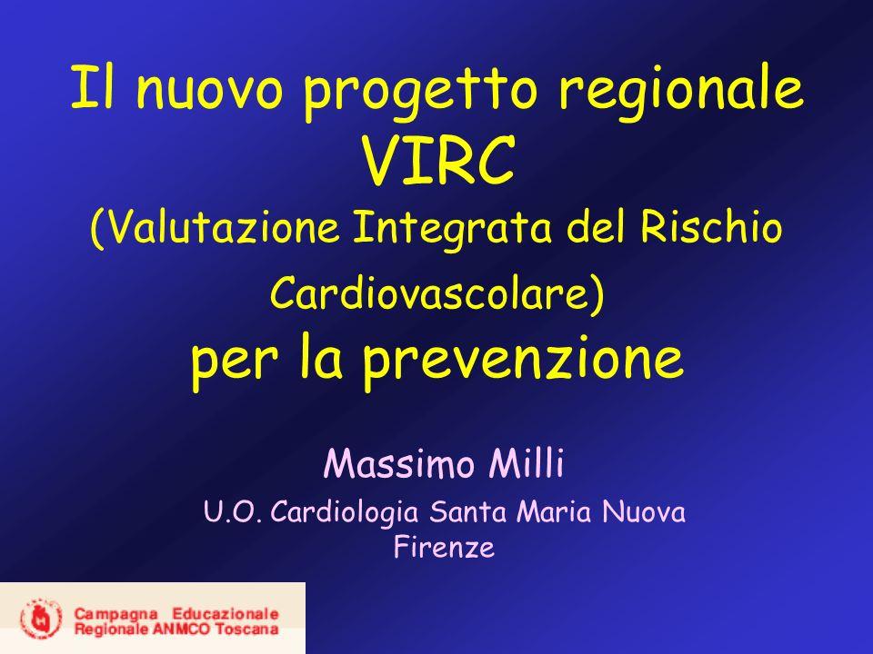 Il nuovo progetto regionale VIRC (Valutazione Integrata del Rischio Cardiovascolare) per la prevenzione Massimo Milli U.O. Cardiologia Santa Maria Nuo