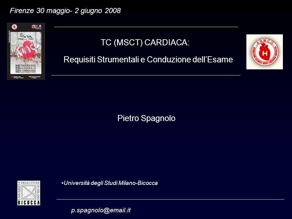 p.spagnolo@email.it Università degli Studi Milano-Bicocca Firenze 30 maggio- 2 giugno 2008 Pietro Spagnolo TC (MSCT) CARDIACA: Requisiti Strumentali e