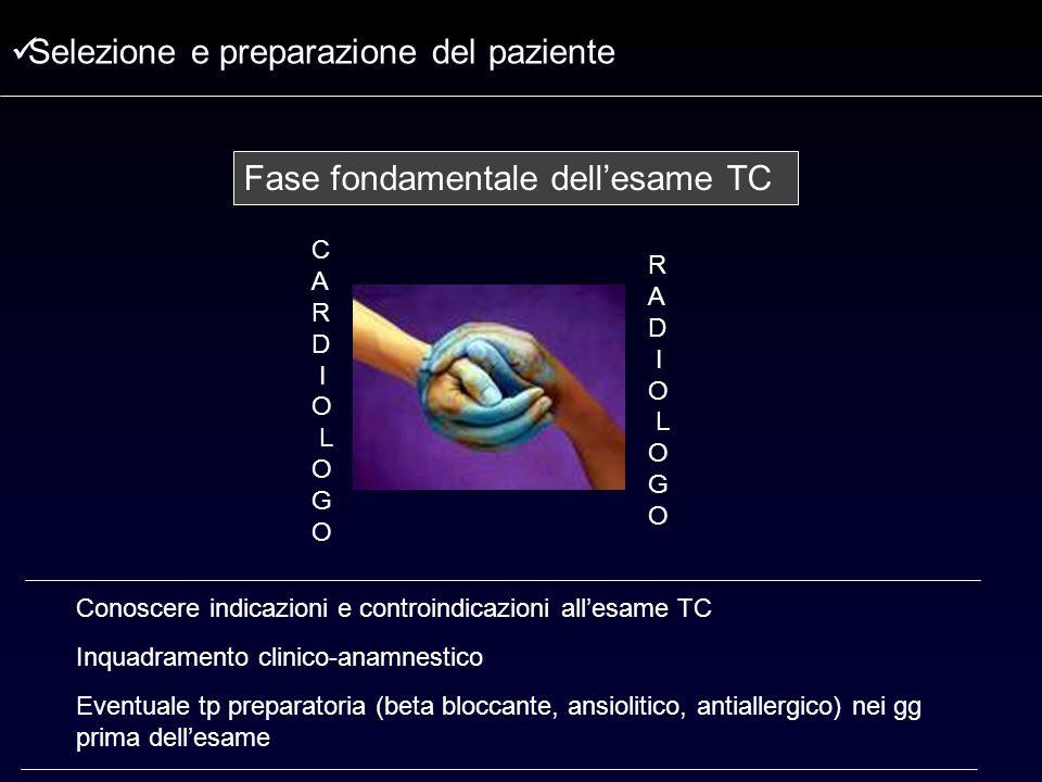 Fase fondamentale dellesame TC C A R D I O L O G O R A D I O L O G O Selezione e preparazione del paziente Conoscere indicazioni e controindicazioni a