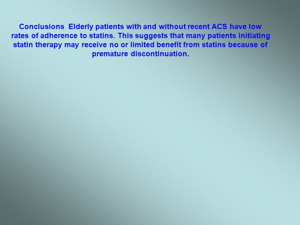 Conclusions Elderly patients with and without recent ACS have low rates of adherence to statins. This suggests that many patients initiating statin th
