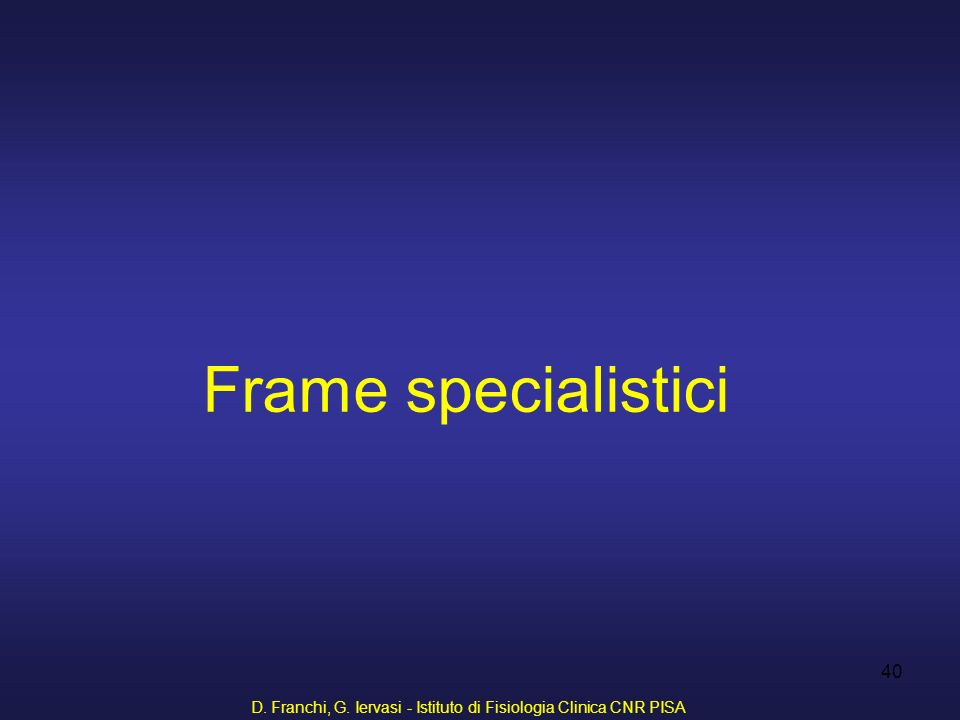 D. Franchi, G. Iervasi - Istituto di Fisiologia Clinica CNR PISA 40 Frame specialistici