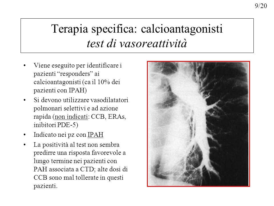 FarmacoViaEmivitaDoseAumentoDurata (m) EpoprostenoloIv3 min2-12 ng/Kg/min2 ng/kg/min10 AdenosinaIv5-1050-350 ug/kg/min50 ug/kg/min10 NOInal15-3010-20 ppm.5 IloprostInal20-302.5-5 ug-5 Terapia specifica: calcioantagonisti test di vasoreattività Responder: diminuzione del valore di PAPm > 10 mmHg dal valore basale (inferiore a 40 mmHg, senza riduzione del valore di CO) Si inizia con dosi basse, con graduale incremento fino al dosaggio massimo tollerato: –Diltiazem 240-720 mg /dì –Nifedipina 120-240 mg/dì –Amlodipina 20 mg/dì 10/20