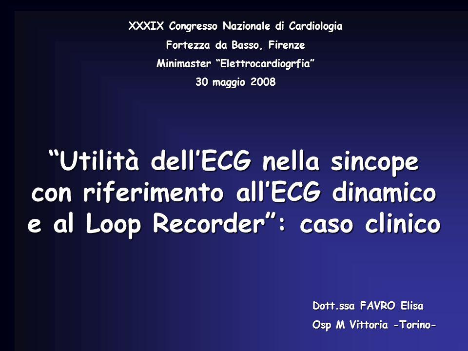 Utilità dellECG nella sincope con riferimento allECG dinamico e al Loop Recorder: caso clinico Dott.ssa FAVRO Elisa Osp M Vittoria -Torino- XXXIX Cong