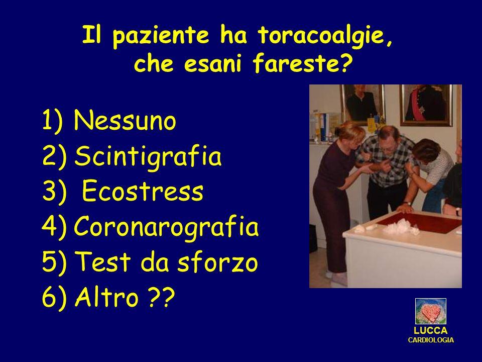 1)Nessuno 2)Scintigrafia 3) Ecostress 4)Coronarografia 5)Test da sforzo 6)Altro ?? LUCCA CARDIOLOGIA Il paziente ha toracoalgie, che esani fareste?
