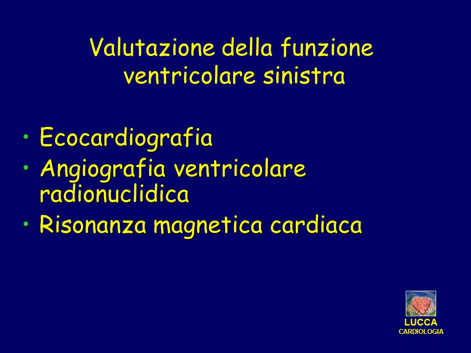 EcocardiografiaEcocardiografia Angiografia ventricolare radionuclidicaAngiografia ventricolare radionuclidica Risonanza magnetica cardiacaRisonanza magnetica cardiaca Valutazione della funzione ventricolare sinistra LUCCA CARDIOLOGIA