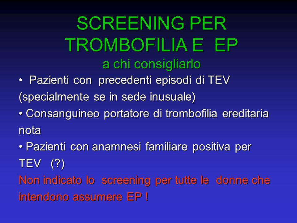 SCREENING PER TROMBOFILIA E EP a chi consigliarlo Pazienti con precedenti episodi di TEV (specialmente se in sede inusuale) Consanguineo portatore di
