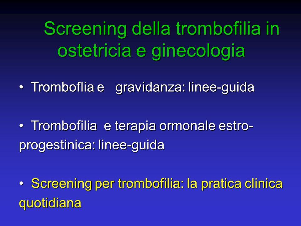 Screening della trombofilia in ostetricia e ginecologia Screening della trombofilia in ostetricia e ginecologia Tromboflia e gravidanza: linee-guida T