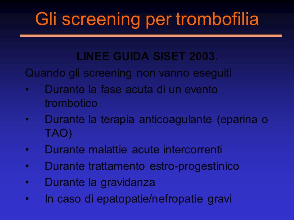 Gli screening per trombofilia LINEE GUIDA SISET 2003. Quando gli screening non vanno eseguiti Durante la fase acuta di un evento trombotico Durante la