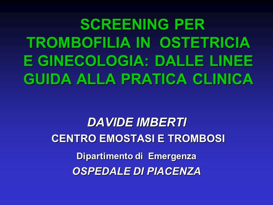 Screening della trombofilia in ostetricia e ginecologia Screening della trombofilia in ostetricia e ginecologia Tromboflia e gravidanza: linee-guida Tromboflia e gravidanza: linee-guida Trombofilia e terapia ormonale estro- progestinica: linee-guida Trombofilia e terapia ormonale estro- progestinica: linee-guida Screening per trombofilia: la pratica clinica quotidiana Screening per trombofilia: la pratica clinica quotidiana