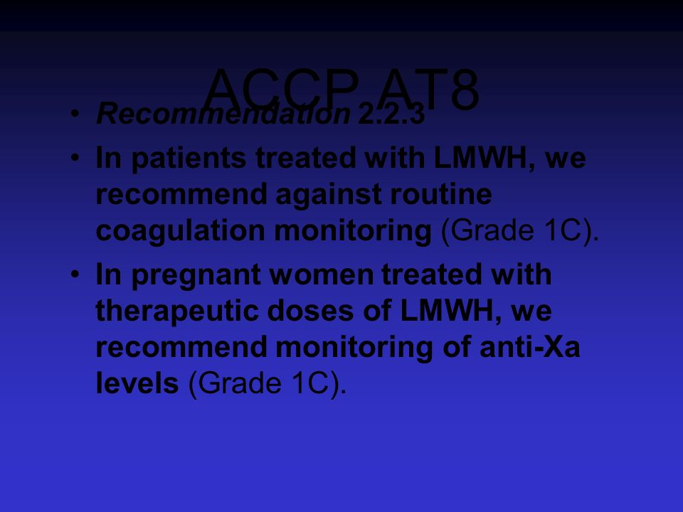 ACCP AT8 Recommendation 2.2.3 In patients treated with LMWH, we recommend against routine coagulation monitoring (Grade 1C). In pregnant women treated