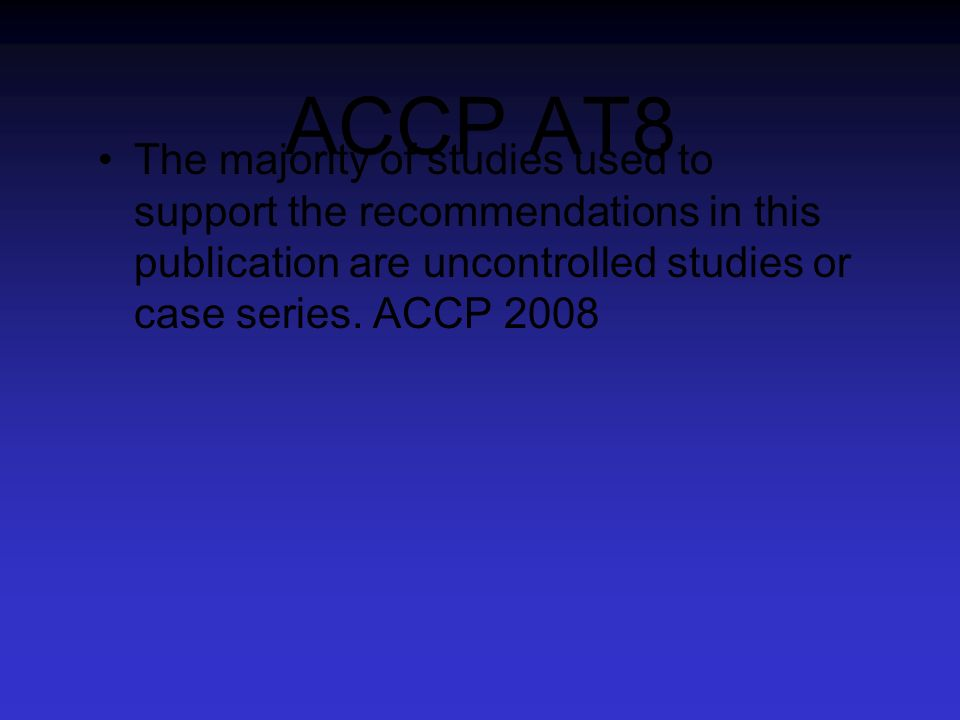 ACCP AT8 The majority of studies used to support the recommendations in this publication are uncontrolled studies or case series. ACCP 2008
