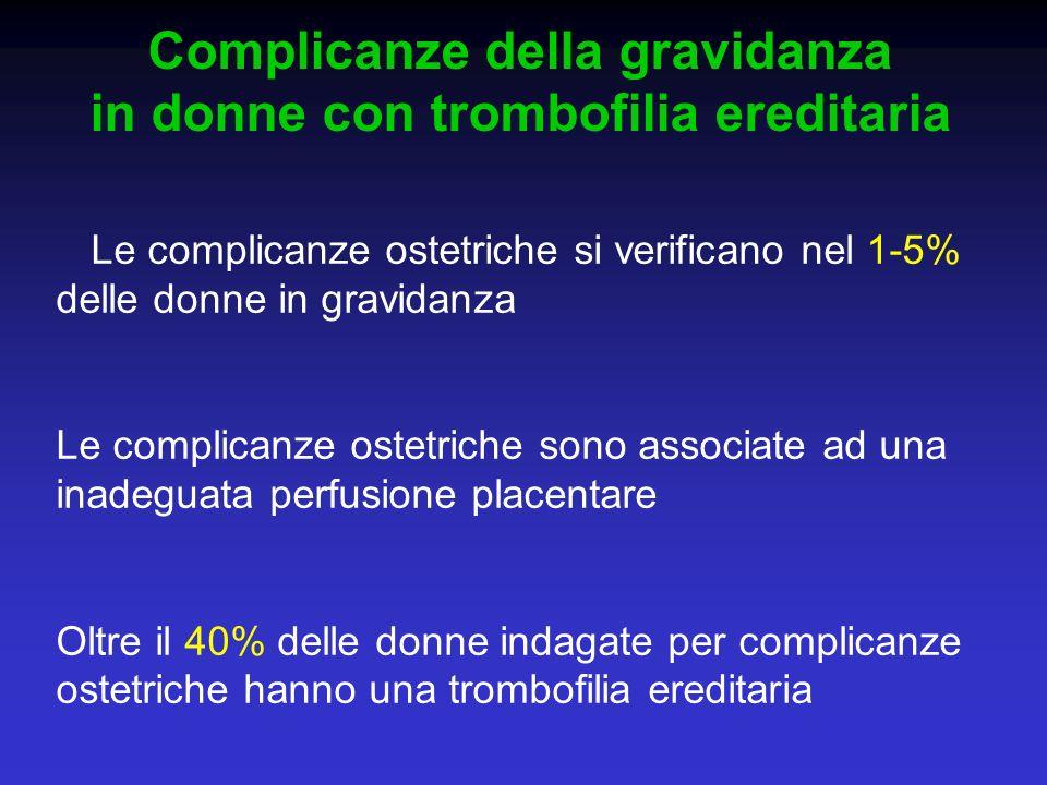 Complicanze della gravidanza in donne con trombofilia ereditaria Le complicanze ostetriche si verificano nel 1-5% delle donne in gravidanza Le complic