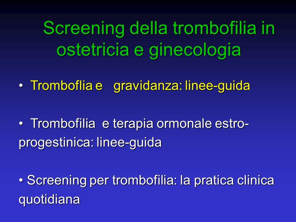 SINOSSI DELLE RACCOMANDAZIONI SCREENING PER TROMBOFILIA IN GRAVIDANZA Grado Raccomandazione A I tests da includere nello screening di trombofilia per le donne in gravidanza sono: antitrombina, proteina C, proteina S, resistenza alla proteina C attivata e/o fattore V Leiden, mutazioneG20210A protrombina, omocisteina, anticorpi antifosfolipidi C Lo screening di trombofilia non e indicato nelle donne asintomatiche senza storia familiare di TEV D Lo screening di trombofilia e indicato nelle donne asintomatiche con storia familiare di TEV Linee Guida SISET, 2007