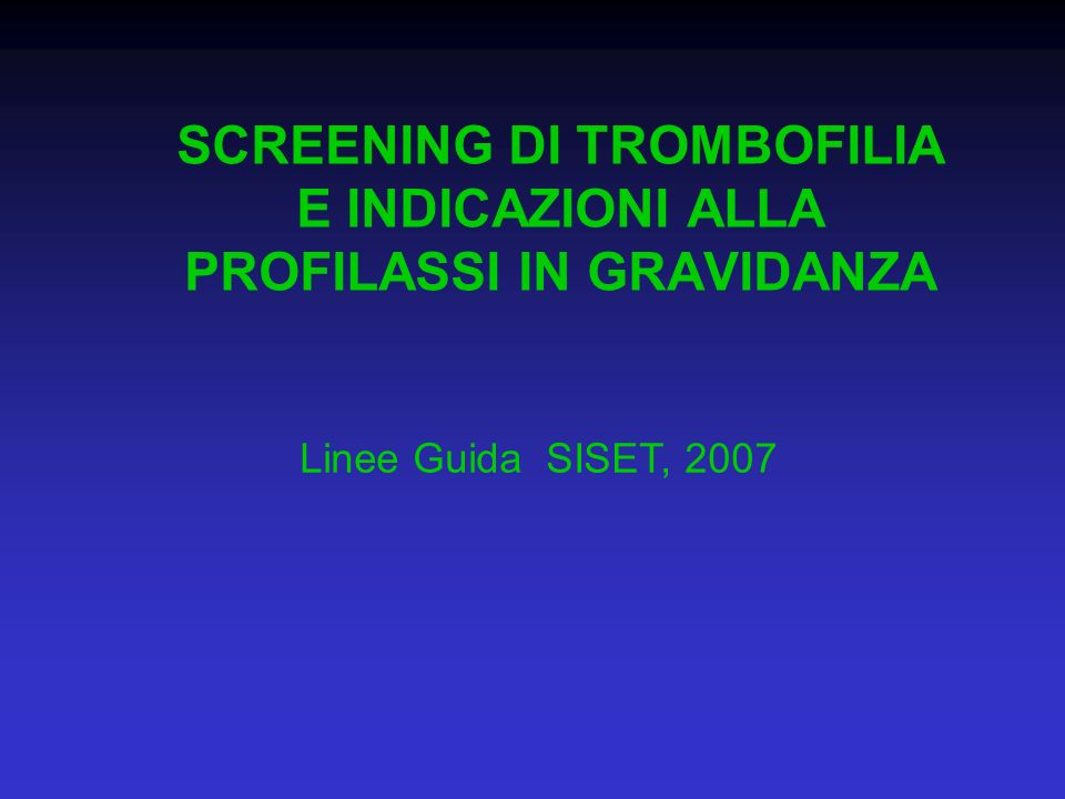 SCREENING DI TROMBOFILIA E INDICAZIONI ALLA PROFILASSI IN GRAVIDANZA Linee Guida SISET, 2007