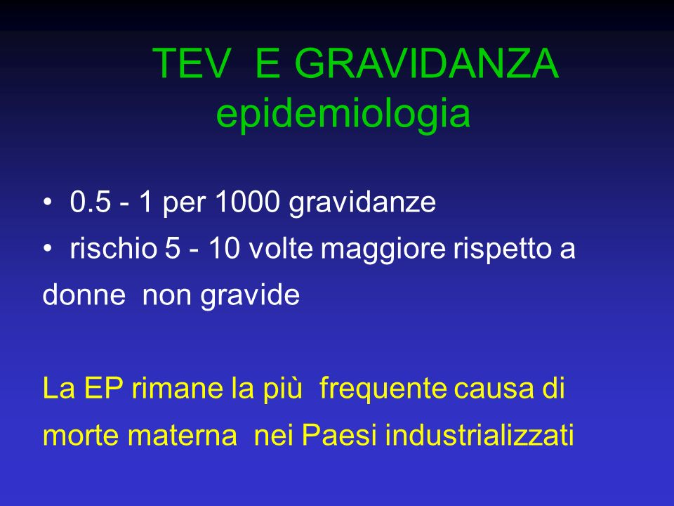TEV E GRAVIDANZA epidemiologia La incidenza di TEV non sembra sostanzialmente diversa nel primo, secondo e terzo trimestre Il puerperio è un periodo a rischio particolarmente alto (l a probabilità di TEV per giorno è circa 9 volte più elevata nel puerperio rispetto alla gravidanza)