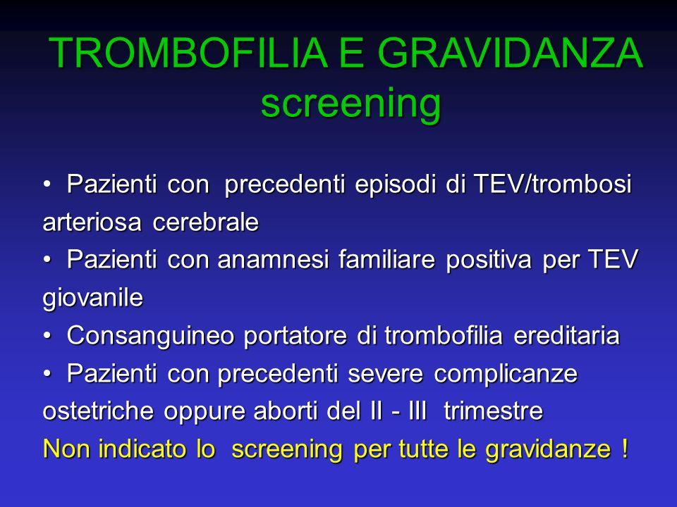 TROMBOFILIA E GRAVIDANZA screening screening Pazienti con precedenti episodi di TEV/trombosi arteriosa cerebrale Pazienti con anamnesi familiare posit