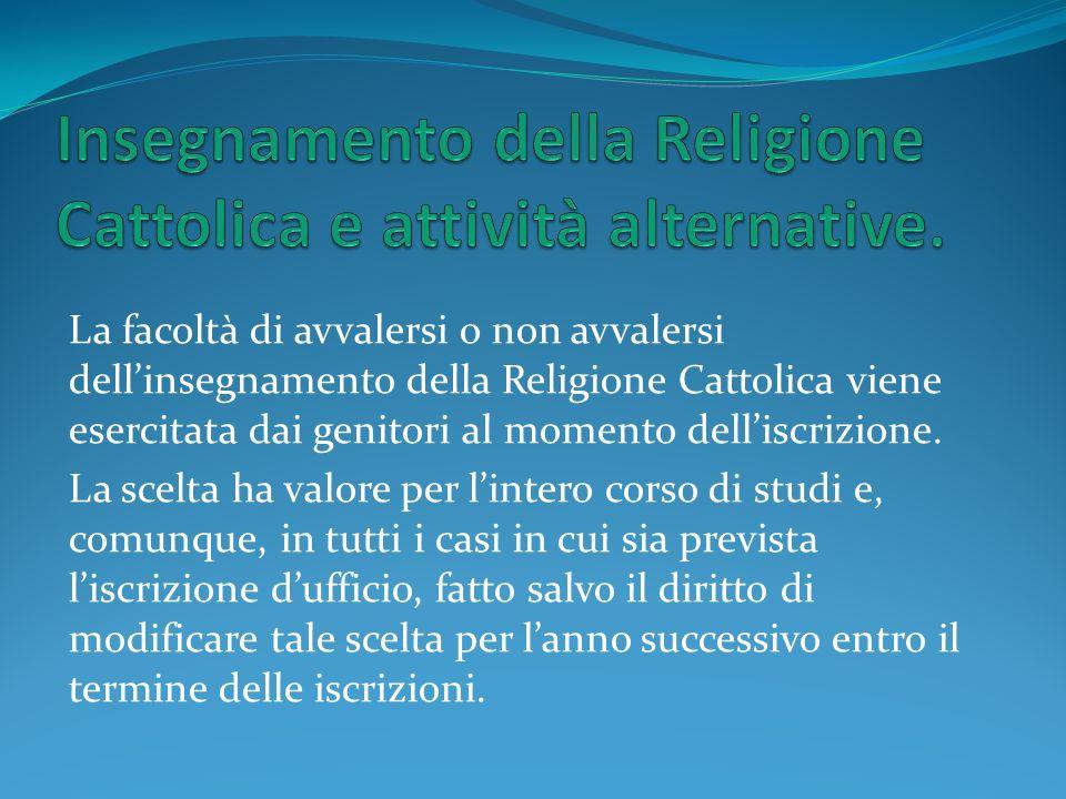 La facoltà di avvalersi o non avvalersi dellinsegnamento della Religione Cattolica viene esercitata dai genitori al momento delliscrizione. La scelta