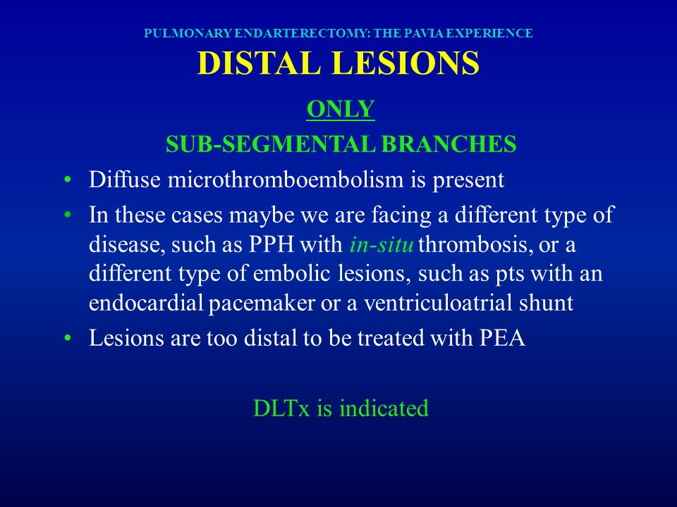 PULMONARY ENDARTERECTOMY: THE PAVIA EXPERIENCE DISTAL LESIONS ONLY SUB-SEGMENTAL BRANCHES Diffuse microthromboembolism is present In these cases maybe