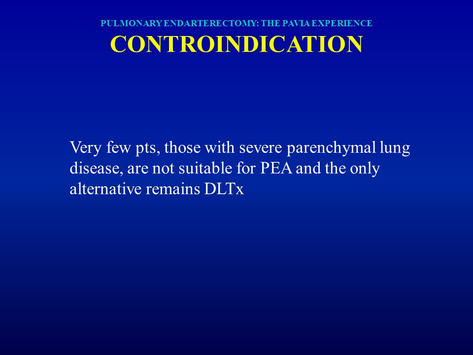 Very few pts, those with severe parenchymal lung disease, are not suitable for PEA and the only alternative remains DLTx PULMONARY ENDARTERECTOMY: THE