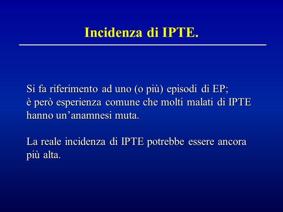 Incidenza di IPTE. Si fa riferimento ad uno (o più) episodi di EP; è però esperienza comune che molti malati di IPTE hanno unanamnesi muta. La reale i