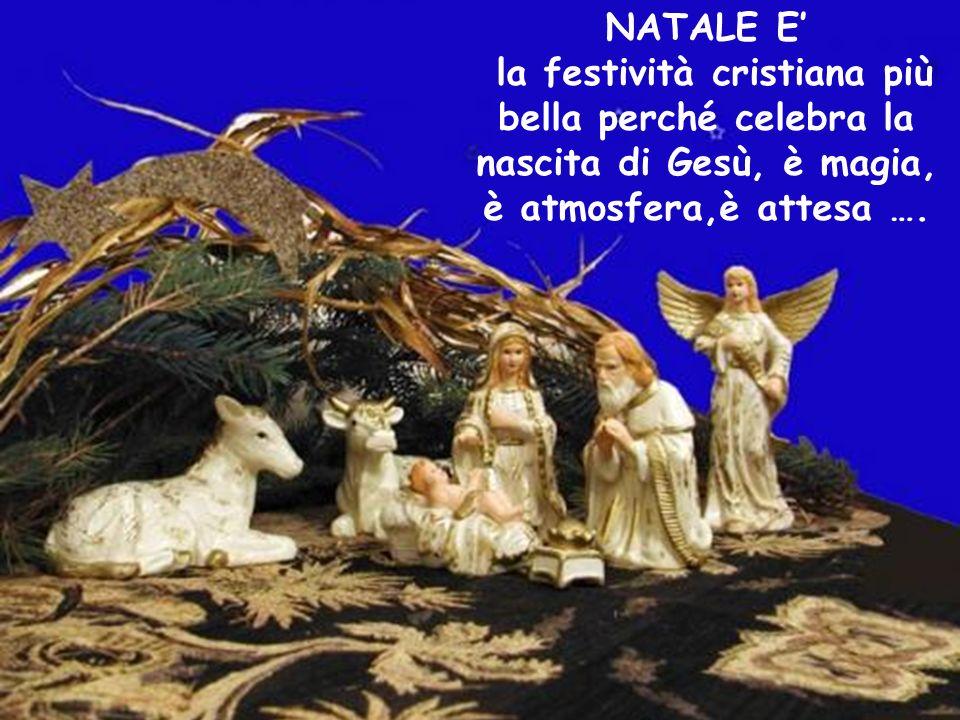 NATALE E la festività cristiana più bella perché celebra la nascita di Gesù, è magia, è atmosfera,è attesa ….
