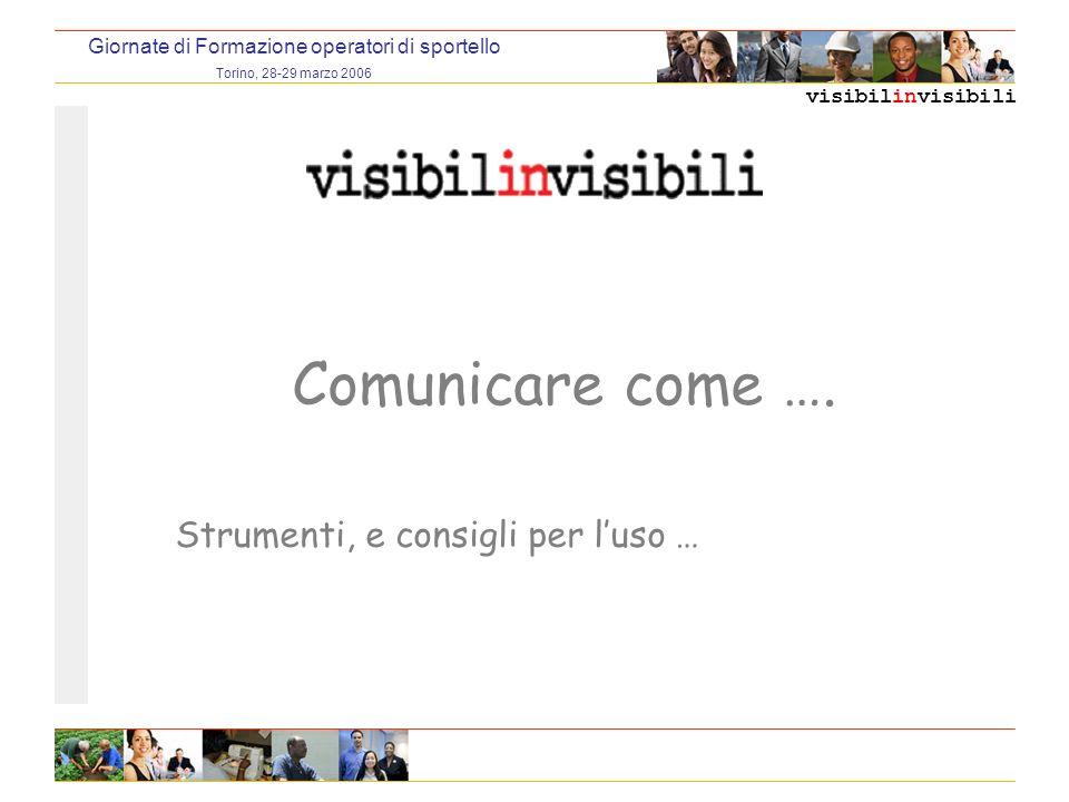 visibilinvisibili Giornate di Formazione operatori di sportello Torino, 28-29 marzo 2006 Comunicare come ….