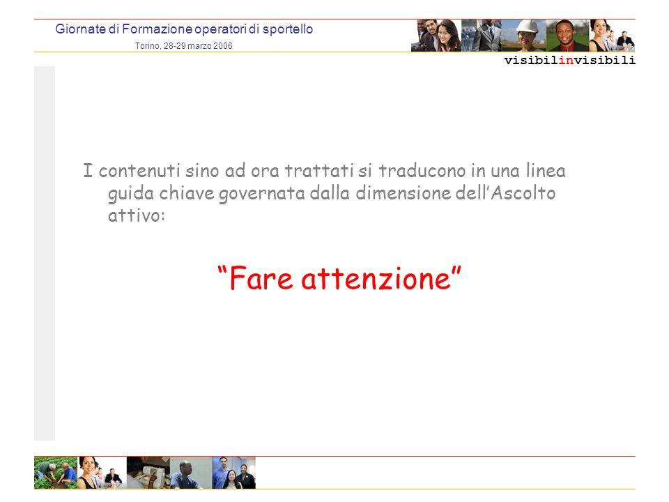 visibilinvisibili Giornate di Formazione operatori di sportello Torino, 28-29 marzo 2006 I contenuti sino ad ora trattati si traducono in una linea guida chiave governata dalla dimensione dellAscolto attivo: Fare attenzione