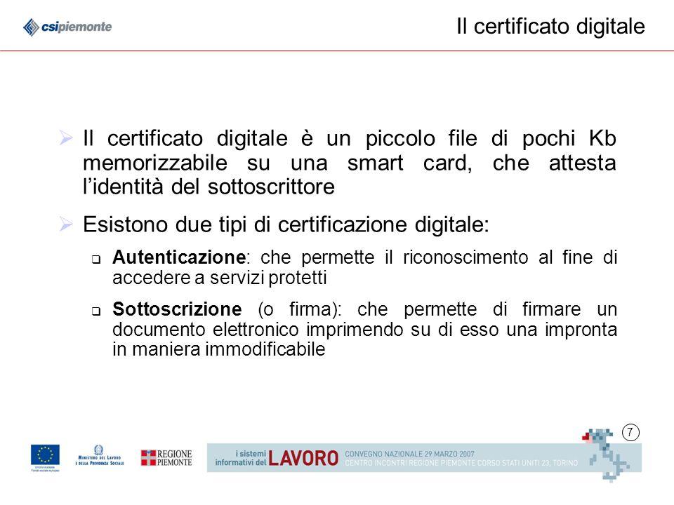 7 Il certificato digitale Il certificato digitale è un piccolo file di pochi Kb memorizzabile su una smart card, che attesta lidentità del sottoscrittore Esistono due tipi di certificazione digitale: Autenticazione: che permette il riconoscimento al fine di accedere a servizi protetti Sottoscrizione (o firma): che permette di firmare un documento elettronico imprimendo su di esso una impronta in maniera immodificabile