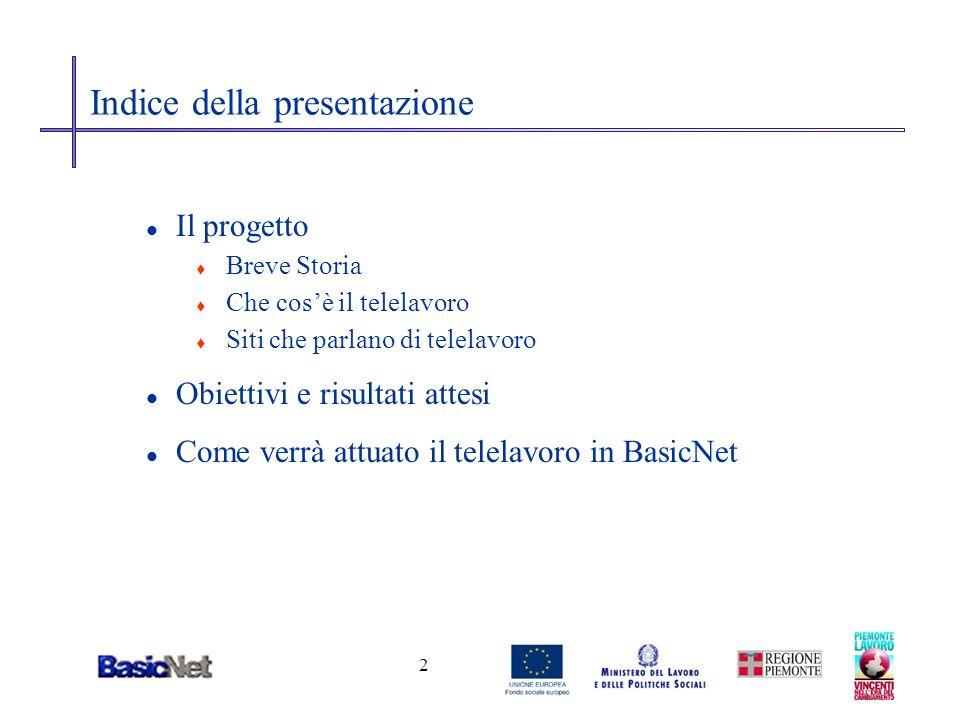 3 Il progetto Breve Storia l BasicNet, nel secondo semestre del 2002 t decide di sperimentare il Telelavoro t formalizza un progetto denominato RE.MO.TE-Net t chiede alla Regione Piemonte, nellambito del bando europeo sulle pari opportunità (Misura E linea 3), un finanziamento per concretizzare lidea.