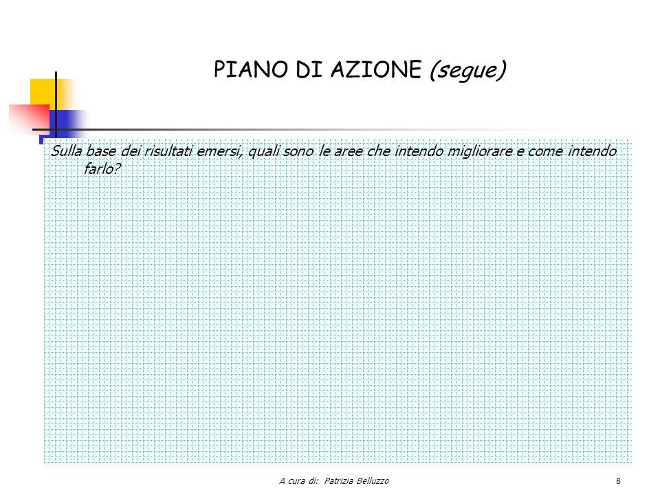 A cura di: Patrizia Belluzzo8 PIANO DI AZIONE (segue) Sulla base dei risultati emersi, quali sono le aree che intendo migliorare e come intendo farlo