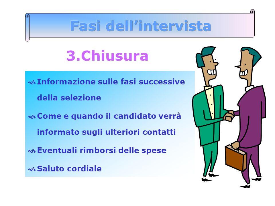 3.Chiusura Informazione sulle fasi successive della selezione Come e quando il candidato verrà informato sugli ulteriori contatti Eventuali rimborsi d