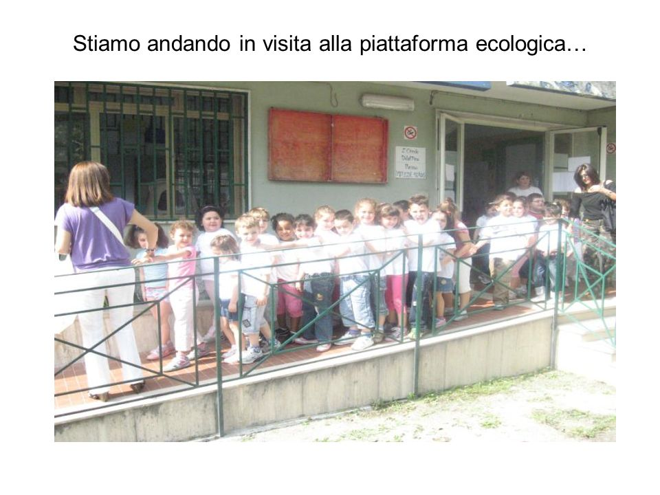 Stiamo andando in visita alla piattaforma ecologica…