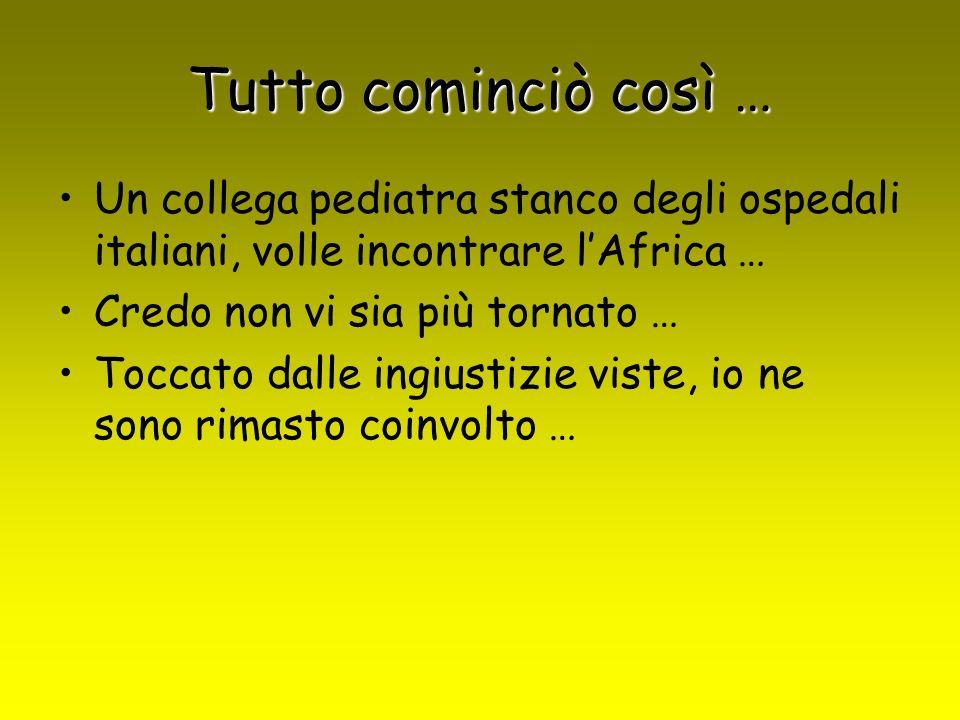 Tutto cominciò così … Un collega pediatra stanco degli ospedali italiani, volle incontrare lAfrica … Credo non vi sia più tornato … Toccato dalle ingiustizie viste, io ne sono rimasto coinvolto …