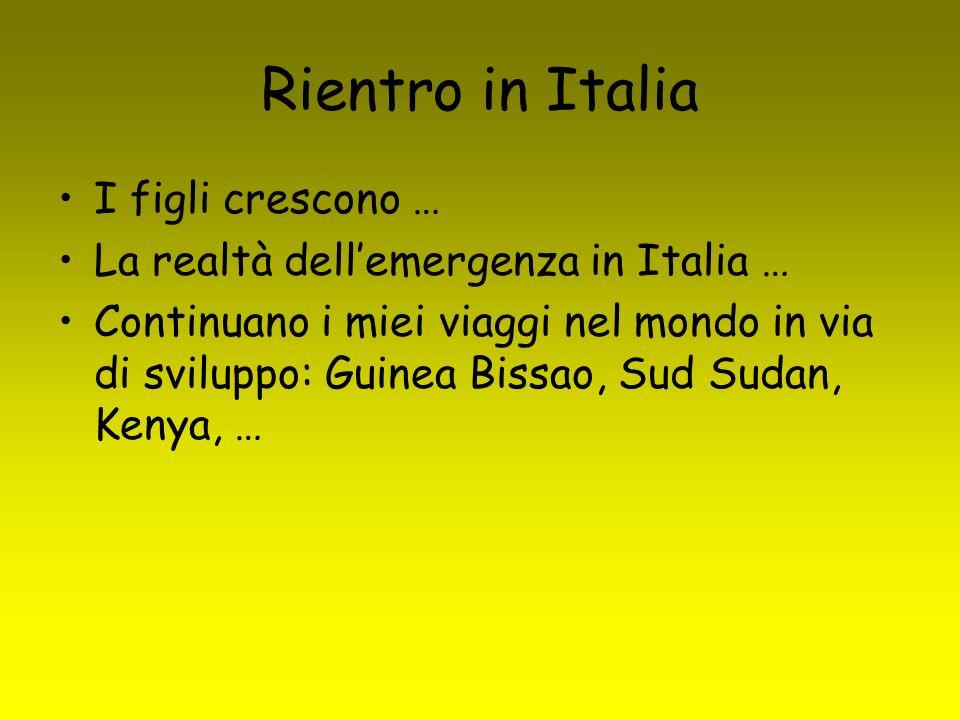 Rientro in Italia I figli crescono … La realtà dellemergenza in Italia … Continuano i miei viaggi nel mondo in via di sviluppo: Guinea Bissao, Sud Sudan, Kenya, …