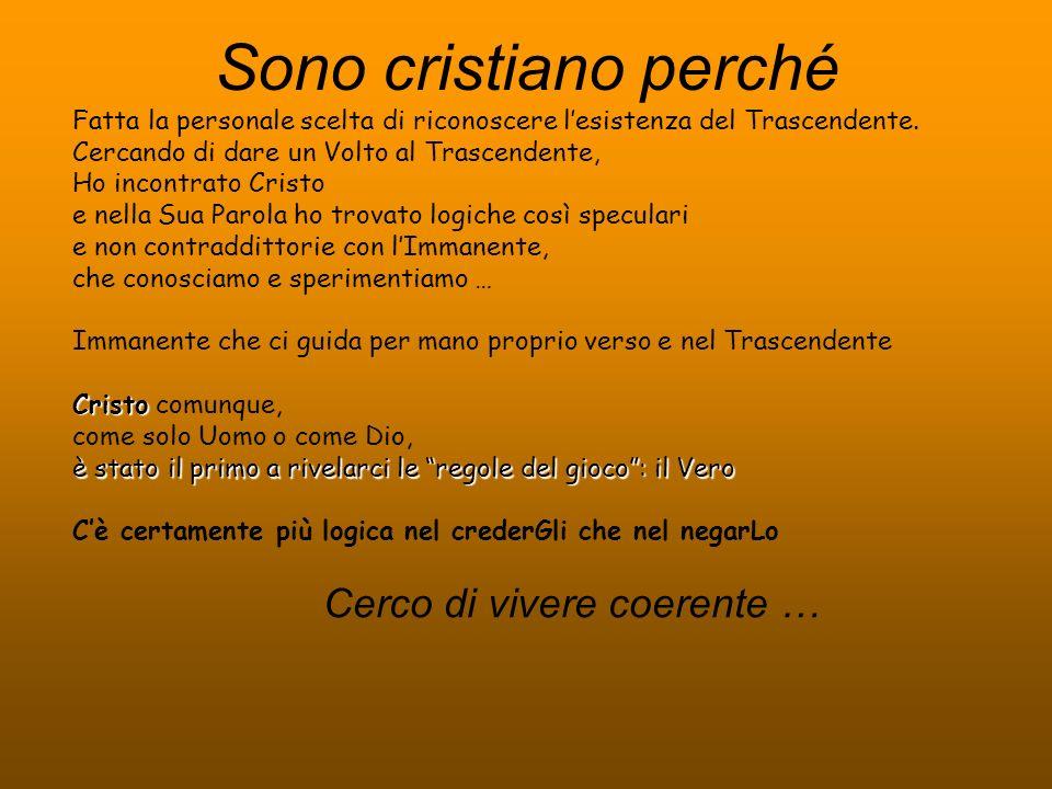 Sono cristiano perché Cerco di vivere coerente … Fatta la personale scelta di riconoscere lesistenza del Trascendente.
