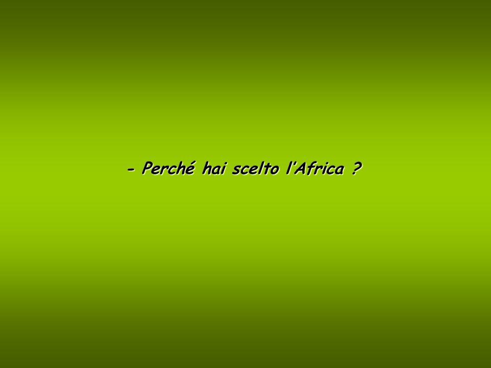 - Mi verrebbe da dire per Caso … ma penso che sia più corretto dire che è stata lAfrica che ha scelto me, per … Provvidenzialità della storia.