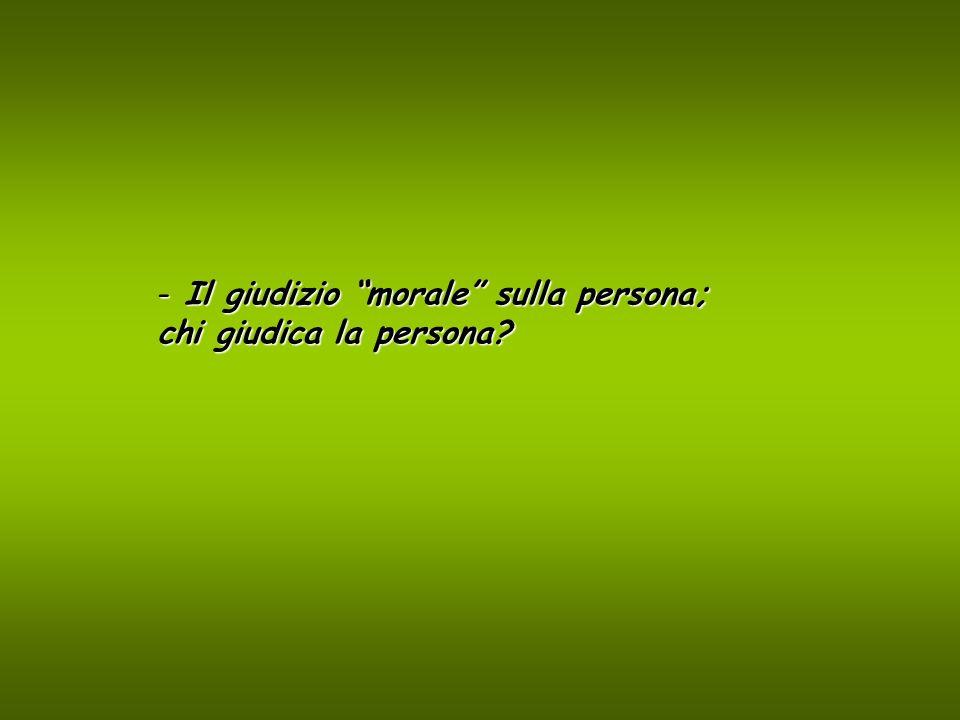 - Il giudizio morale sulla persona; chi giudica la persona?