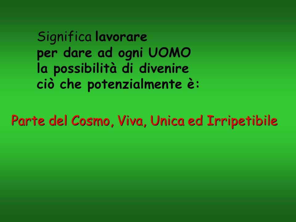 Significa lavorare per dare ad ogni UOMO la possibilità di divenire ciò che potenzialmente è: Parte del Cosmo, Viva, Unica ed Irripetibile